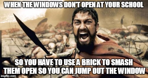 Sparta Leonidas Meme | WHEN THE WINDOWS DON'T OPEN AT YOUR SCHOOL SO YOU HAVE TO USE A BRICK TO SMASH THEM OPEN SO YOU CAN JUMP OUT THE WINDOW | image tagged in memes,sparta leonidas | made w/ Imgflip meme maker