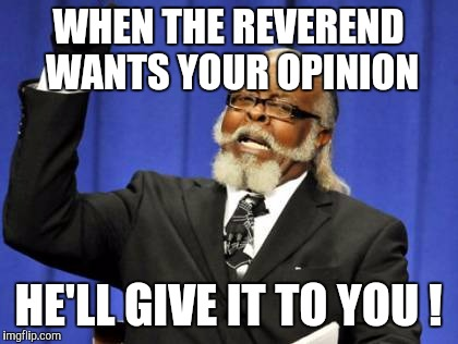Too Damn High Meme | WHEN THE REVEREND WANTS YOUR OPINION HE'LL GIVE IT TO YOU ! | image tagged in memes,too damn high | made w/ Imgflip meme maker