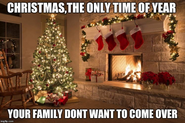 Christmas | CHRISTMAS,THE ONLY TIME OF YEAR YOUR FAMILY DONT WANT TO COME OVER | image tagged in christmas | made w/ Imgflip meme maker