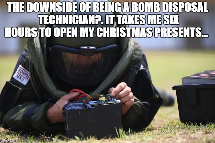 THE DOWNSIDE OF BEING A BOMB DISPOSAL TECHNICIAN?. IT TAKES ME SIX HOURS TO OPEN MY CHRISTMAS PRESENTS... | image tagged in bomb | made w/ Imgflip meme maker
