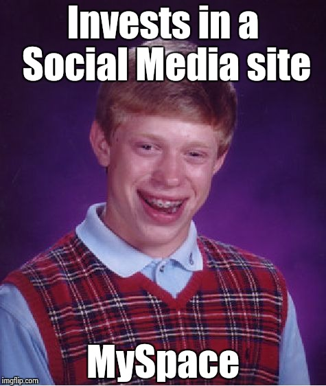 When Brian talks , people don't listen | Invests in a Social Media site MySpace | image tagged in memes,bad luck brian,show me the money,stocks,they told me but i didn't listen | made w/ Imgflip meme maker