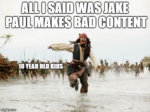 Jack Sparrow Being Chased Meme | ALL I SAID WAS JAKE PAUL MAKES BAD CONTENT 10 YEAR OLD KIDS | image tagged in memes,jack sparrow being chased | made w/ Imgflip meme maker