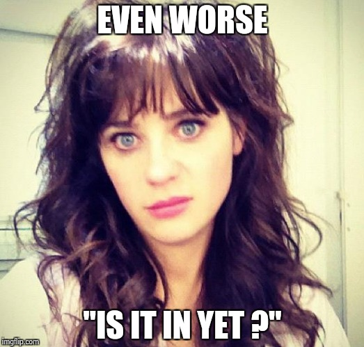 "Zooey Deschanel | EVEN WORSE ""IS IT IN YET ?"" 