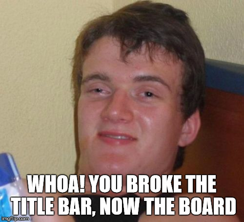 10 Guy Meme | WHOA! YOU BROKE THE TITLE BAR, NOW THE BOARD | image tagged in memes,10 guy | made w/ Imgflip meme maker
