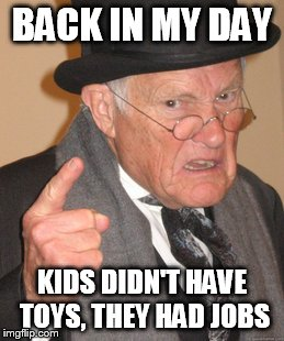 Back In My Day Meme | BACK IN MY DAY KIDS DIDN'T HAVE TOYS, THEY HAD JOBS | image tagged in memes,back in my day | made w/ Imgflip meme maker