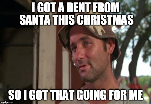 Nice | I GOT A DENT FROM SANTA THIS CHRISTMAS SO I GOT THAT GOING FOR ME | image tagged in nice | made w/ Imgflip meme maker