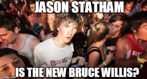 Sudden Clarity Clarence Meme | JASON STATHAM IS THE NEW BRUCE WILLIS? | image tagged in memes,sudden clarity clarence | made w/ Imgflip meme maker