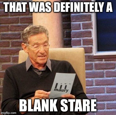 Maury Lie Detector Meme | THAT WAS DEFINITELY A BLANK STARE | image tagged in memes,maury lie detector | made w/ Imgflip meme maker
