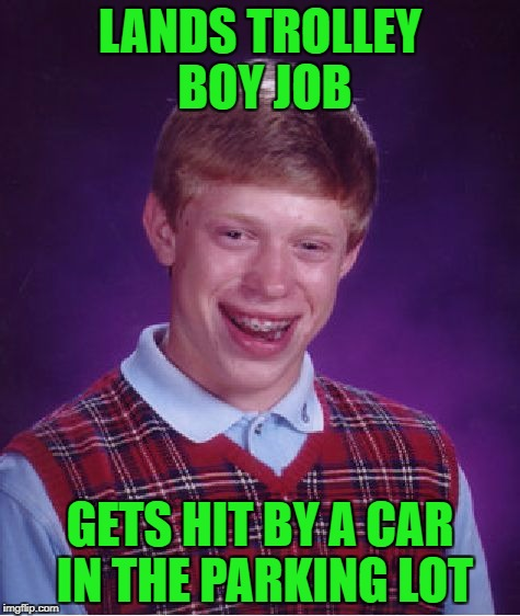 Bad Luck Brian Meme | LANDS TROLLEY BOY JOB GETS HIT BY A CAR IN THE PARKING LOT | image tagged in memes,bad luck brian | made w/ Imgflip meme maker