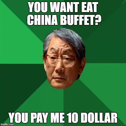High Expectations Asian Father Meme | YOU WANT EAT CHINA BUFFET? YOU PAY ME 10 DOLLAR | image tagged in memes,high expectations asian father | made w/ Imgflip meme maker