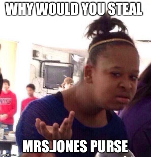 Black Girl Wat Meme | WHY WOULD YOU STEAL MRS.JONES PURSE | image tagged in memes,black girl wat | made w/ Imgflip meme maker