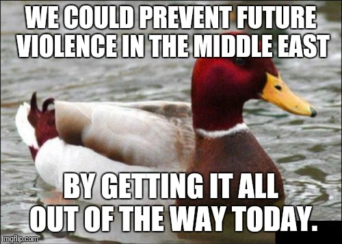 Malicious Advice Mallard Meme | WE COULD PREVENT FUTURE VIOLENCE IN THE MIDDLE EAST BY GETTING IT ALL OUT OF THE WAY TODAY. | image tagged in memes,malicious advice mallard | made w/ Imgflip meme maker