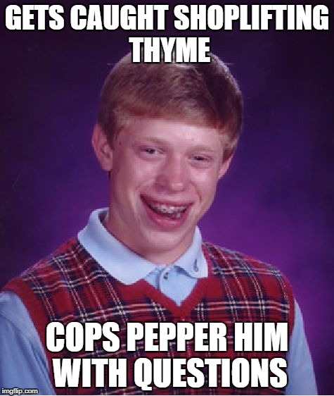 Bad Luck Brian Meme | GETS CAUGHT SHOPLIFTING THYME COPS PEPPER HIM WITH QUESTIONS | image tagged in memes,bad luck brian | made w/ Imgflip meme maker