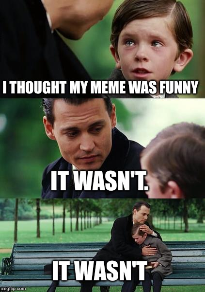 Finding Neverland Meme | I THOUGHT MY MEME WAS FUNNY IT WASN'T. IT WASN'T | image tagged in memes,finding neverland | made w/ Imgflip meme maker