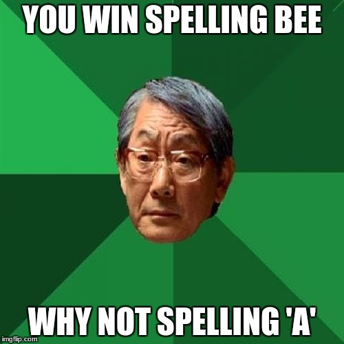 High Expectations Asian Father Meme | YOU WIN SPELLING BEE WHY NOT SPELLING 'A' | image tagged in memes,high expectations asian father | made w/ Imgflip meme maker