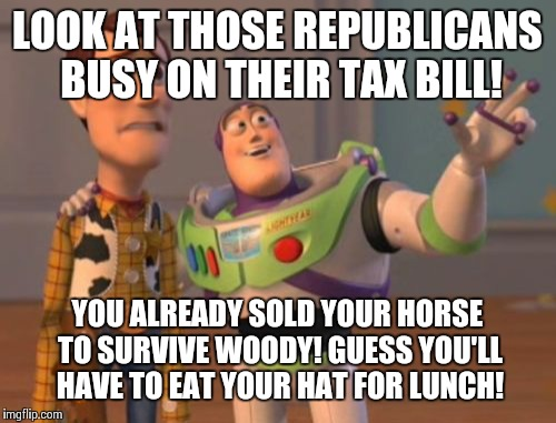 More?! | LOOK AT THOSE REPUBLICANS BUSY ON THEIR TAX BILL! YOU ALREADY SOLD YOUR HORSE TO SURVIVE WOODY! GUESS YOU'LL HAVE TO EAT YOUR HAT FOR LUNCH! | image tagged in memes,x,x everywhere,x x everywhere,repost,republicans | made w/ Imgflip meme maker
