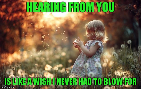 HEARING FROM YOU IS LIKE A WISH I NEVER HAD TO BLOW FOR | made w/ Imgflip meme maker