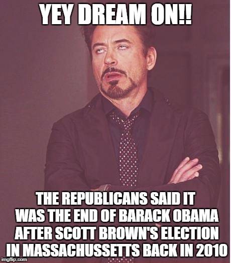 Face You Make Robert Downey Jr Meme | YEY DREAM ON!! THE REPUBLICANS SAID IT WAS THE END OF BARACK OBAMA AFTER SCOTT BROWN'S ELECTION IN MASSACHUSSETTS BACK IN 2010 | image tagged in memes,face you make robert downey jr | made w/ Imgflip meme maker