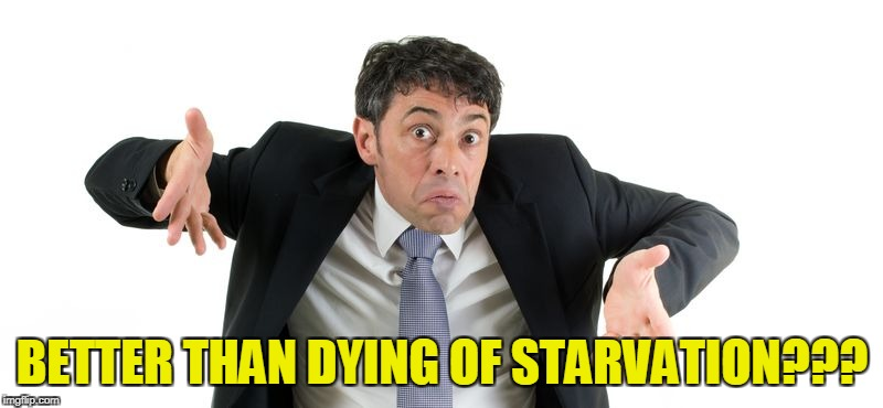 BETTER THAN DYING OF STARVATION??? | made w/ Imgflip meme maker