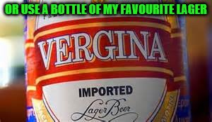 OR USE A BOTTLE OF MY FAVOURITE LAGER | made w/ Imgflip meme maker