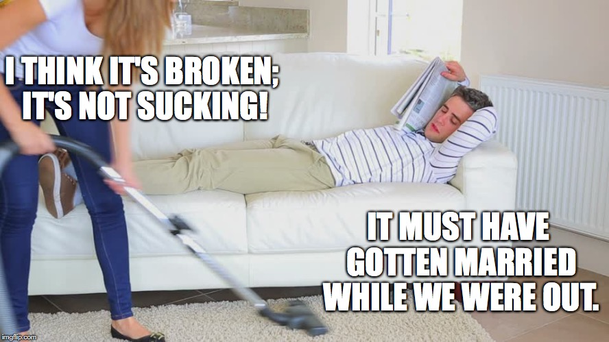 I THINK IT'S BROKEN; IT'S NOT SUCKING! IT MUST HAVE GOTTEN MARRIED WHILE WE WERE OUT. | image tagged in funny,marriage | made w/ Imgflip meme maker