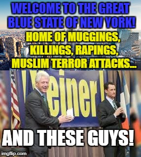 WELCOME TO THE GREAT BLUE STATE OF NEW YORK! HOME OF MUGGINGS, KILLINGS, RAPINGS, MUSLIM TERROR ATTACKS... AND THESE GUYS! | made w/ Imgflip meme maker