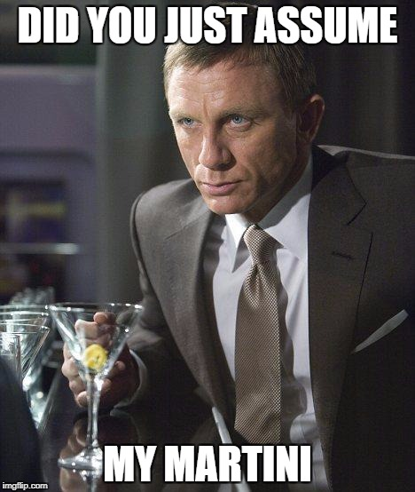 James Bond | DID YOU JUST ASSUME MY MARTINI | image tagged in james bond | made w/ Imgflip meme maker