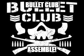 BULLET CLUB ASSEMBLE! | made w/ Imgflip meme maker