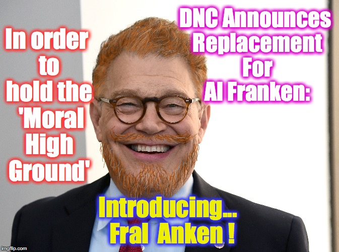it's either this, or putting in a stooge (unless he renegs on resignation) | DNC Announces Replacement For Al Franken: Introducing...  Fral  Anken ! In order to hold the  'Moral High Ground' | image tagged in al franken | made w/ Imgflip meme maker