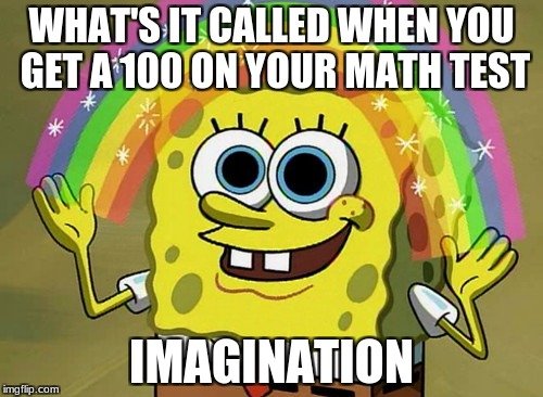 Imagination Spongebob Meme | WHAT'S IT CALLED WHEN YOU GET A 100 ON YOUR MATH TEST IMAGINATION | image tagged in memes,imagination spongebob | made w/ Imgflip meme maker