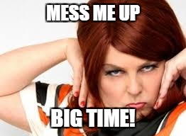 MESS ME UP BIG TIME! | made w/ Imgflip meme maker