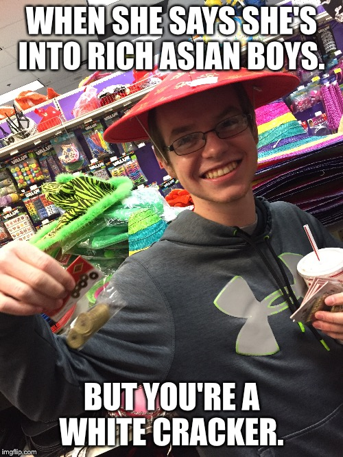 The Best 30 minutes of my life (Feat: A Friend) | WHEN SHE SAYS SHE'S INTO RICH ASIAN BOYS. BUT YOU'RE A WHITE CRACKER. | image tagged in funny,memes,friends,prank,still a better love story than twilight | made w/ Imgflip meme maker