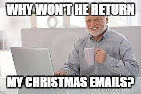 WHY WON'T HE RETURN MY CHRISTMAS EMAILS? | made w/ Imgflip meme maker