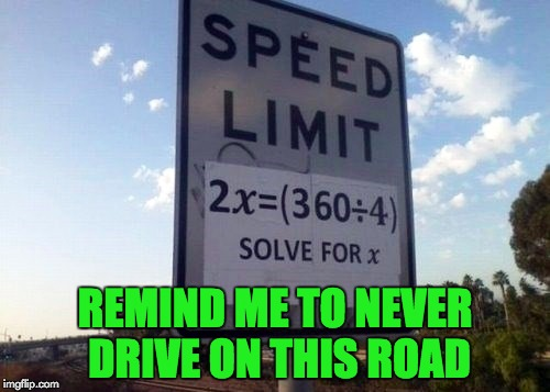 And to think we didn't believe our teachers when they said math was used in real life... | REMIND ME TO NEVER DRIVE ON THIS ROAD | image tagged in memes,funny signs,math,not too complicated | made w/ Imgflip meme maker