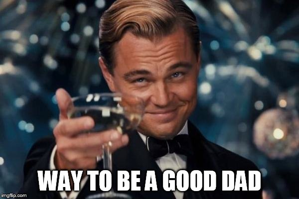 Leonardo Dicaprio Cheers Meme | WAY TO BE A GOOD DAD | image tagged in memes,leonardo dicaprio cheers | made w/ Imgflip meme maker