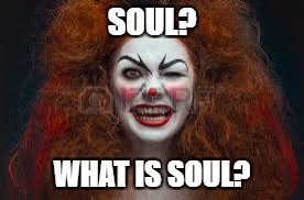 SOUL? WHAT IS SOUL? | made w/ Imgflip meme maker