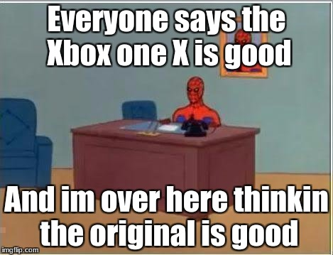 Spiderman Computer Desk Meme | Everyone says the Xbox one X is good And im over here thinkin the original is good | image tagged in memes,spiderman computer desk,spiderman | made w/ Imgflip meme maker