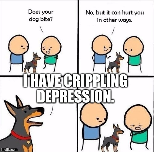 does your dog bite | I HAVE CRIPPLING DEPRESSION. | image tagged in does your dog bite | made w/ Imgflip meme maker