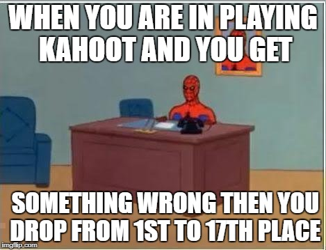 Spiderman Computer Desk Meme | WHEN YOU ARE IN PLAYING KAHOOT AND YOU GET SOMETHING WRONG THEN YOU DROP FROM 1ST TO 17TH PLACE | image tagged in memes,spiderman computer desk,spiderman | made w/ Imgflip meme maker