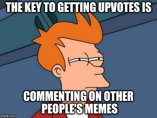 Futurama Fry Meme | THE KEY TO GETTING UPVOTES IS COMMENTING ON OTHER PEOPLE'S MEMES | image tagged in memes,futurama fry | made w/ Imgflip meme maker