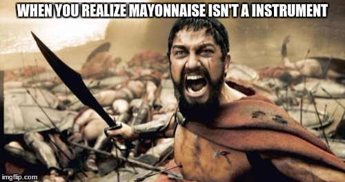 Sparta Leonidas Meme | WHEN YOU REALIZE MAYONNAISE ISN'T A INSTRUMENT | image tagged in memes,sparta leonidas | made w/ Imgflip meme maker