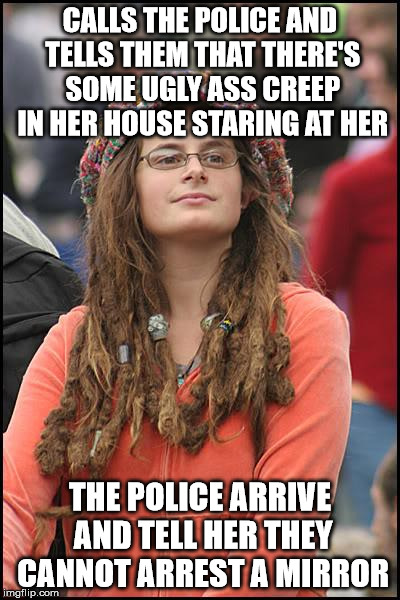 College Liberal Meme | CALLS THE POLICE AND TELLS THEM THAT THERE'S SOME UGLY ASS CREEP IN HER HOUSE STARING AT HER THE POLICE ARRIVE AND TELL HER THEY CANNOT ARRE | image tagged in memes,college liberal | made w/ Imgflip meme maker