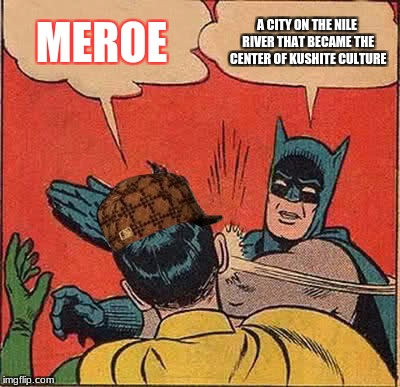 Batman Slapping Robin Meme | MEROE A CITY ON THE NILE RIVER THAT BECAME THE CENTER OF KUSHITE CULTURE | image tagged in memes,batman slapping robin,scumbag | made w/ Imgflip meme maker