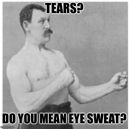 Overly Manly Man Meme | TEARS? DO YOU MEAN EYE SWEAT? | image tagged in memes,overly manly man | made w/ Imgflip meme maker