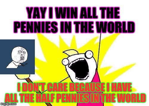 X All The Y Meme | YAY I WIN ALL THE PENNIES IN THE WORLD I DON'T CARE BECAUSE I HAVE ALL THE HALF PENNIES IN THE WORLD | image tagged in memes,x all the y | made w/ Imgflip meme maker