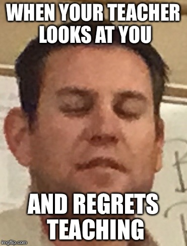 Teacher looked at me  | WHEN YOUR TEACHER LOOKS AT YOU AND REGRETS TEACHING | image tagged in ugly,teacher meme | made w/ Imgflip meme maker