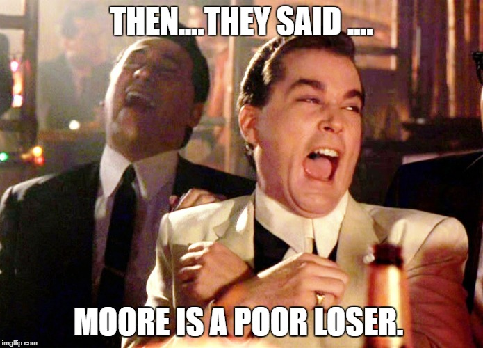 Good Fellas GP | THEN....THEY SAID .... MOORE IS A POOR LOSER. | image tagged in good fellas gp | made w/ Imgflip meme maker