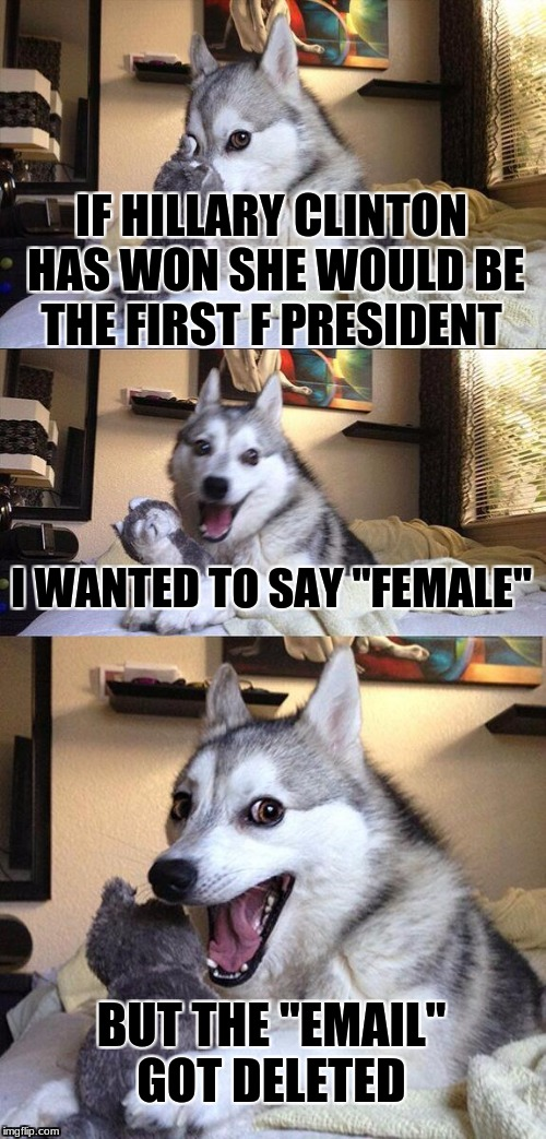 "The F pres | IF HILLARY CLINTON HAS WON SHE WOULD BE THE FIRST F PRESIDENT I WANTED TO SAY ""FEMALE"" BUT THE ""EMAIL"" GOT DELETED 