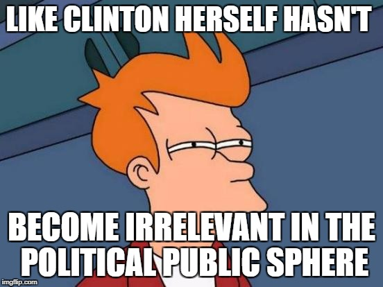 Futurama Fry Meme | LIKE CLINTON HERSELF HASN'T BECOME IRRELEVANT IN THE POLITICAL PUBLIC SPHERE | image tagged in memes,futurama fry | made w/ Imgflip meme maker
