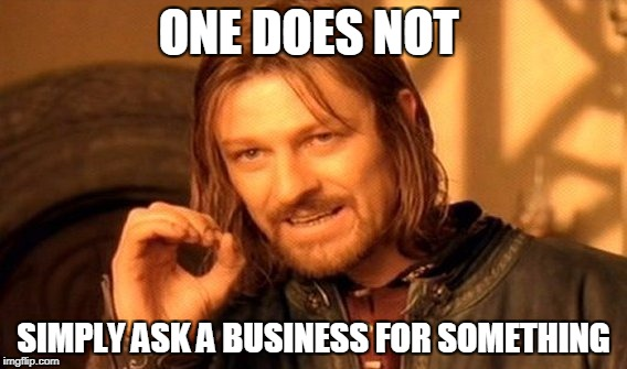 One Does Not Simply Meme | ONE DOES NOT SIMPLY ASK A BUSINESS FOR SOMETHING | image tagged in memes,one does not simply | made w/ Imgflip meme maker